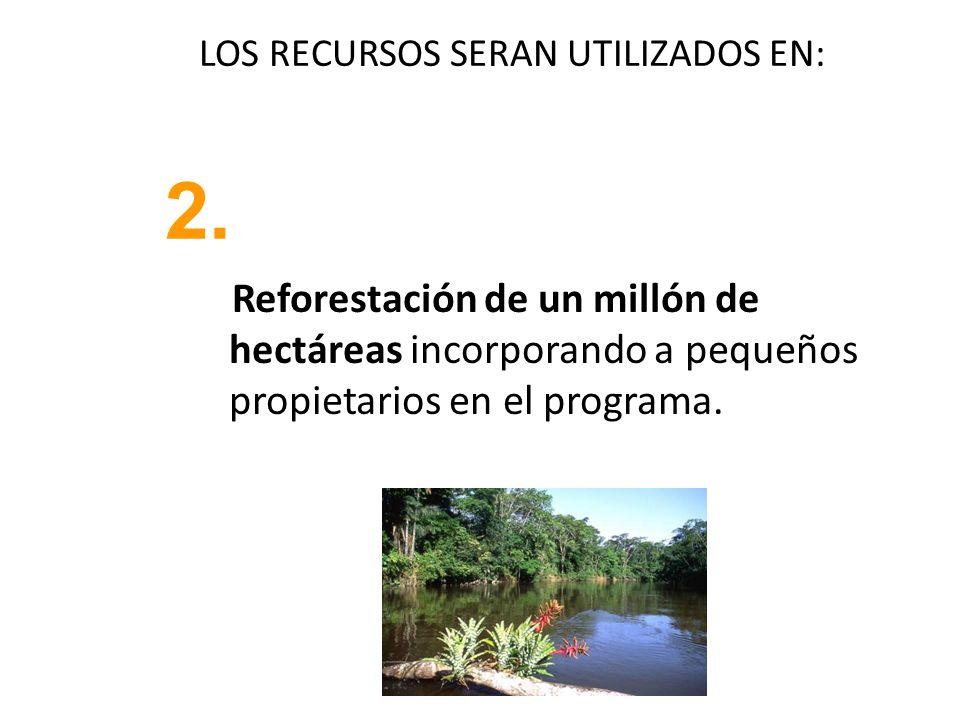 LOS RECURSOS SERAN UTILIZADOS EN: Reforestación de un millón de hectáreas incorporando a pequeños propietarios en el programa. 2.