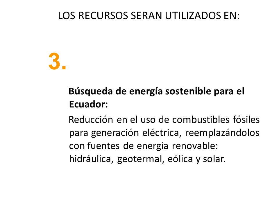 LOS RECURSOS SERAN UTILIZADOS EN: Búsqueda de energía sostenible para el Ecuador: Reducción en el uso de combustibles fósiles para generación eléctrica, reemplazándolos con fuentes de energía renovable: hidráulica, geotermal, eólica y solar.