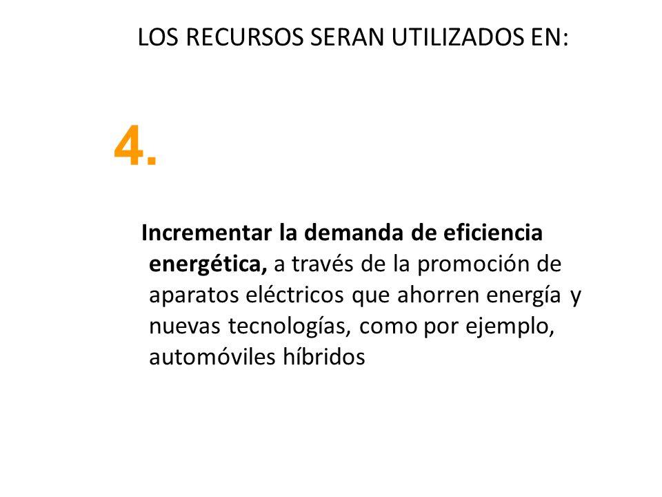 LOS RECURSOS SERAN UTILIZADOS EN: Incrementar la demanda de eficiencia energética, a través de la promoción de aparatos eléctricos que ahorren energía y nuevas tecnologías, como por ejemplo, automóviles híbridos 4.