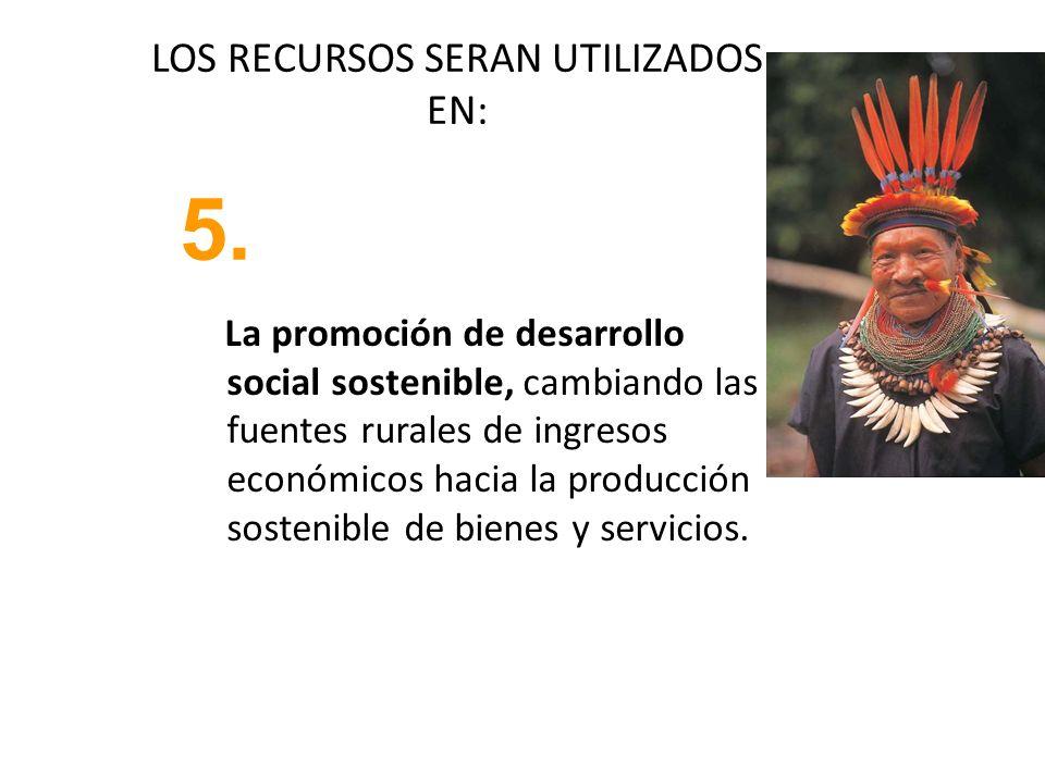 LOS RECURSOS SERAN UTILIZADOS EN: La promoción de desarrollo social sostenible, cambiando las fuentes rurales de ingresos económicos hacia la producci