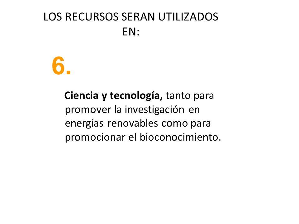 LOS RECURSOS SERAN UTILIZADOS EN: 6. Ciencia y tecnología, tanto para promover la investigación en energías renovables como para promocionar el biocon
