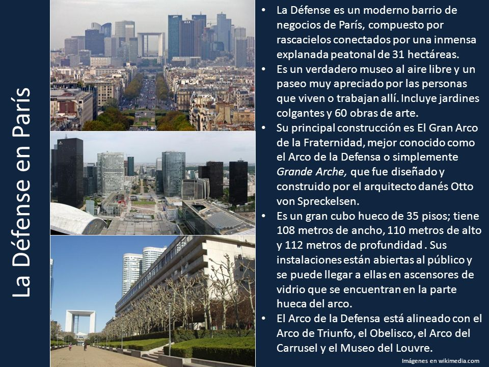 La Défense en París La Défense es un moderno barrio de negocios de París, compuesto por rascacielos conectados por una inmensa explanada peatonal de 31 hectáreas.