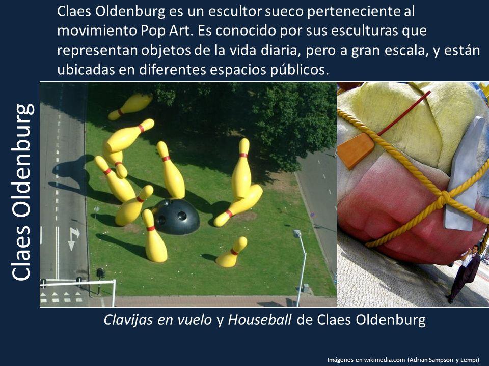 Clavijas en vuelo y Houseball de Claes Oldenburg Claes Oldenburg es un escultor sueco perteneciente al movimiento Pop Art. Es conocido por sus escultu