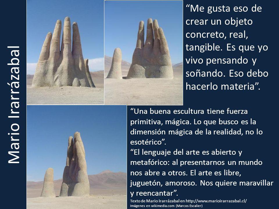 Mario Irarrázabal Una buena escultura tiene fuerza primitiva, mágica. Lo que busco es la dimensión mágica de la realidad, no lo esotérico. El lenguaje