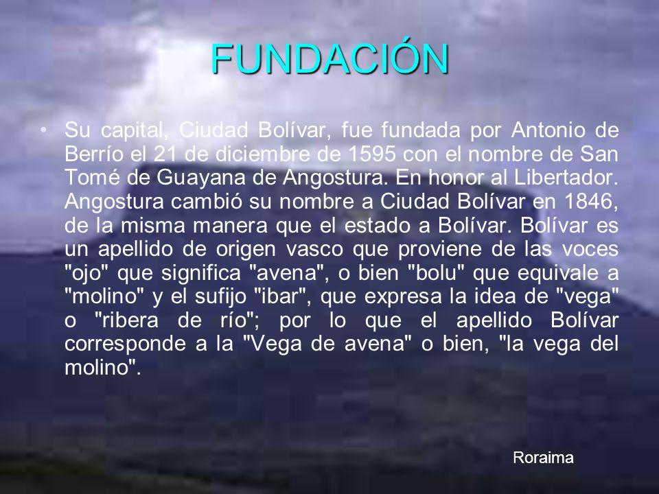 FUNDACIÓN Su capital, Ciudad Bolívar, fue fundada por Antonio de Berrío el 21 de diciembre de 1595 con el nombre de San Tomé de Guayana de Angostura.