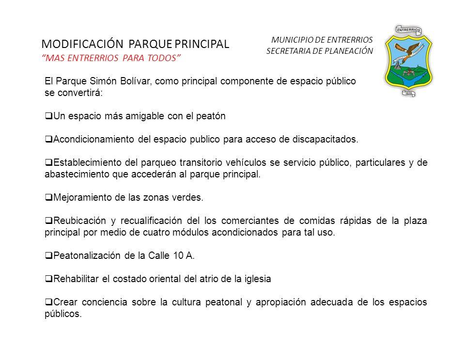 MUNICIPIO DE ENTRERRIOS SECRETARIA DE PLANEACIÓN MODIFICACIÓN PARQUE PRINCIPAL MAS ENTRERRIOS PARA TODOS El Parque Simón Bolívar, como principal componente de espacio público se convertirá: Un espacio más amigable con el peatón Acondicionamiento del espacio publico para acceso de discapacitados.