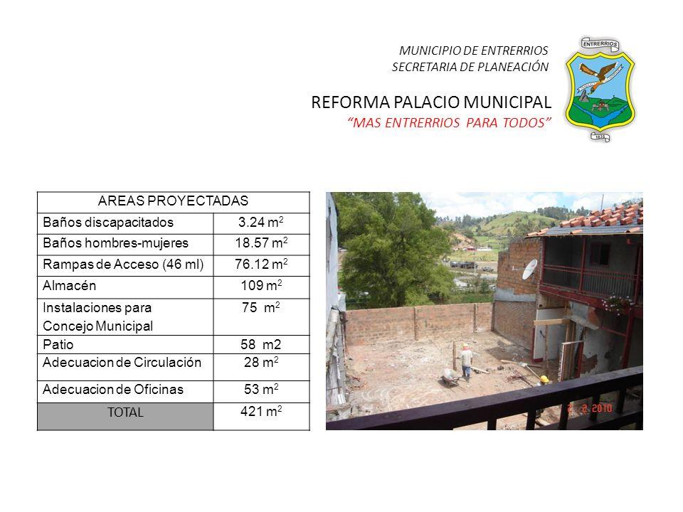 REFORMA PALACIO MUNICIPAL MAS ENTRERRIOS PARA TODOS AREAS PROYECTADAS Baños discapacitados3.24 m 2 Baños hombres-mujeres18.57 m 2 Rampas de Acceso (46 ml)76.12 m 2 Almacén109 m 2 Instalaciones para Concejo Municipal 75 m 2 Patio58 m2 Adecuacion de Circulación28 m 2 Adecuacion de Oficinas53 m 2 TOTAL 421 m 2 MUNICIPIO DE ENTRERRIOS SECRETARIA DE PLANEACIÓN