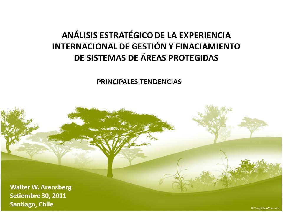 ANÁLISIS ESTRATÉGICO DE LA EXPERIENCIA INTERNACIONAL DE GESTIÓN Y FINACIAMIENTO DE SISTEMAS DE ÁREAS PROTEGIDAS Walter W. Arensberg Setiembre 30, 2011