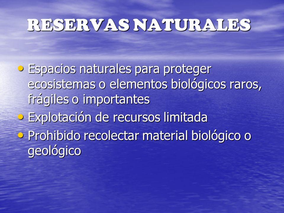 RESERVAS NATURALES Espacios naturales para proteger ecosistemas o elementos biológicos raros, frágiles o importantes Espacios naturales para proteger