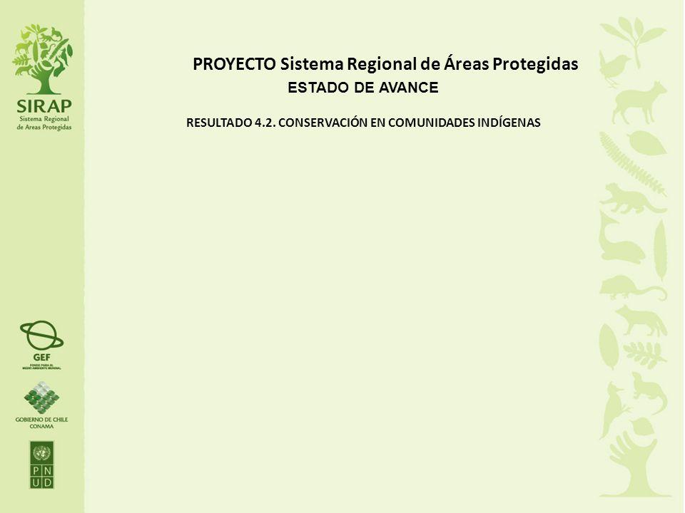 PROYECTO Sistema Regional de Áreas Protegidas ESTADO DE AVANCE RESULTADO 4.2. CONSERVACIÓN EN COMUNIDADES INDÍGENAS