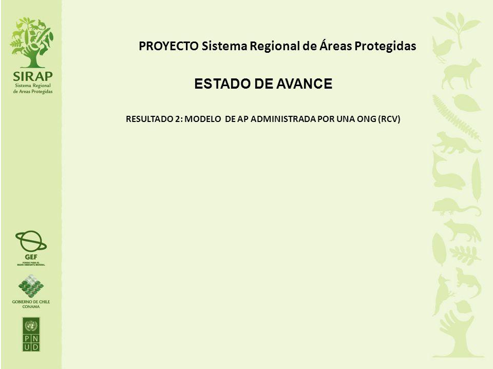 PROYECTO Sistema Regional de Áreas Protegidas ESTADO DE AVANCE RESULTADO 2: MODELO DE AP ADMINISTRADA POR UNA ONG (RCV)