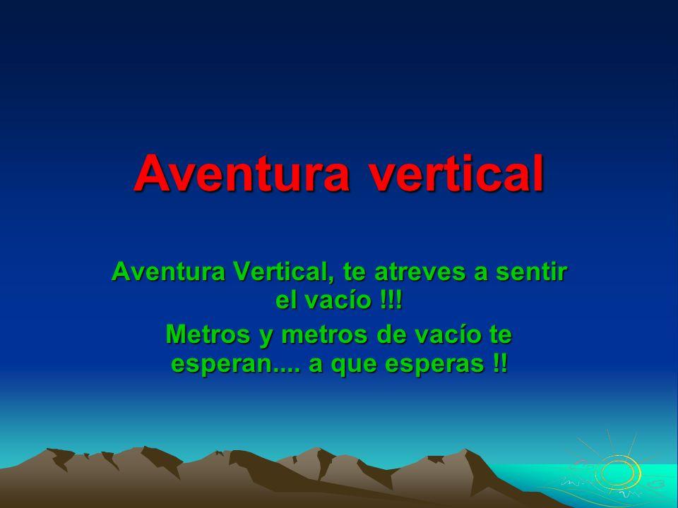 Aventura vertical Aventura Vertical, te atreves a sentir el vacío !!! Metros y metros de vacío te esperan.... a que esperas !!