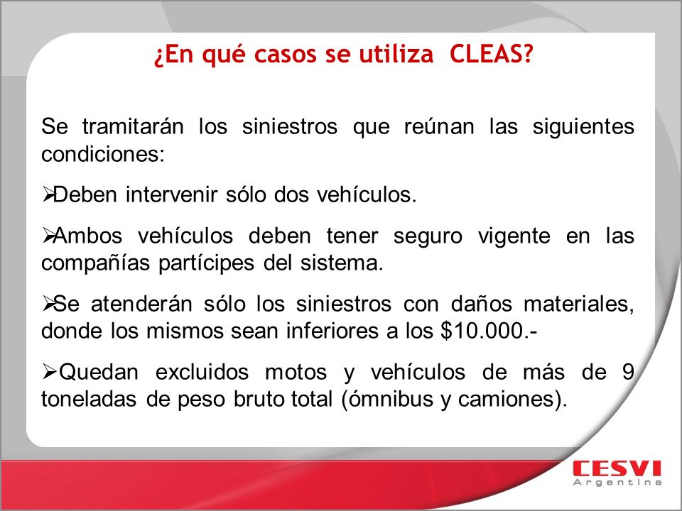 ¿En qué casos se utiliza CLEAS? Se tramitarán los siniestros que reúnan las siguientes condiciones: Deben intervenir sólo dos vehículos. Ambos vehícul