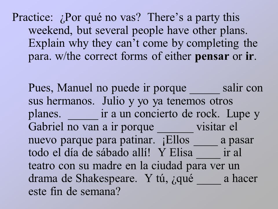 Practice: ¿Por qué no vas? Theres a party this weekend, but several people have other plans. Explain why they cant come by completing the para. w/the