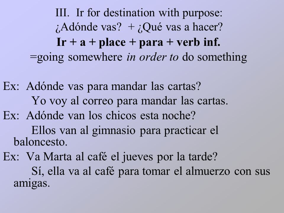 III.Ir for destination with purpose: ¿Adónde vas.