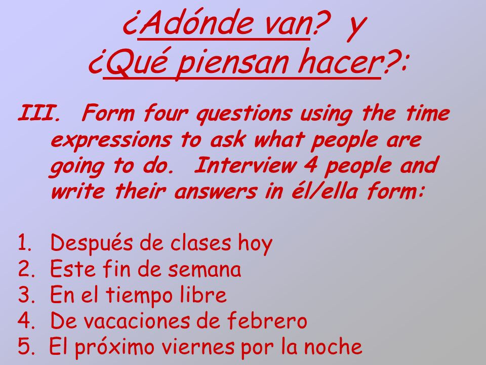 ¿Adónde van? y ¿Qué piensan hacer?: III. Form four questions using the time expressions to ask what people are going to do. Interview 4 people and wri
