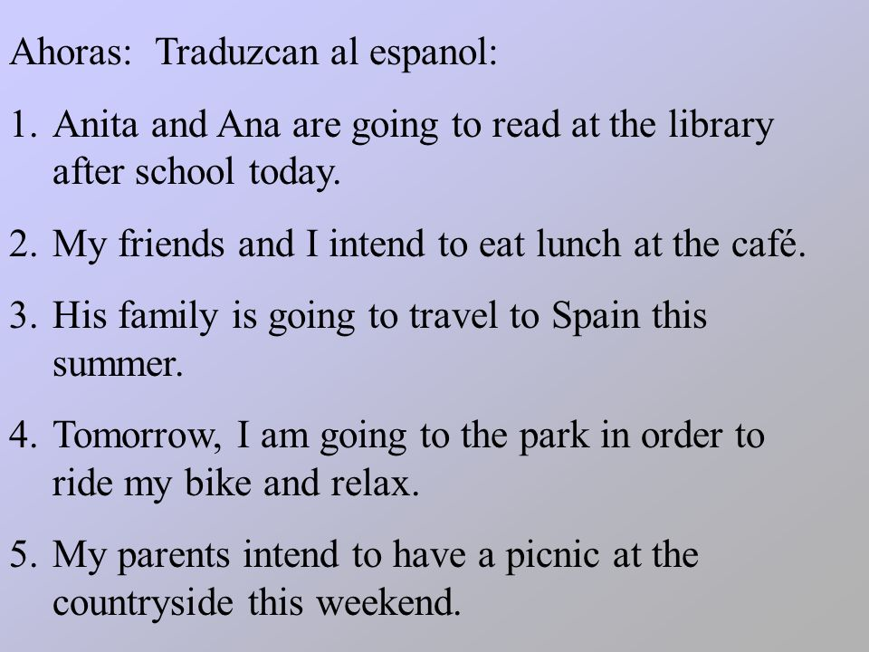 Ahoras: Traduzcan al espanol: 1.Anita and Ana are going to read at the library after school today. 2.My friends and I intend to eat lunch at the café.