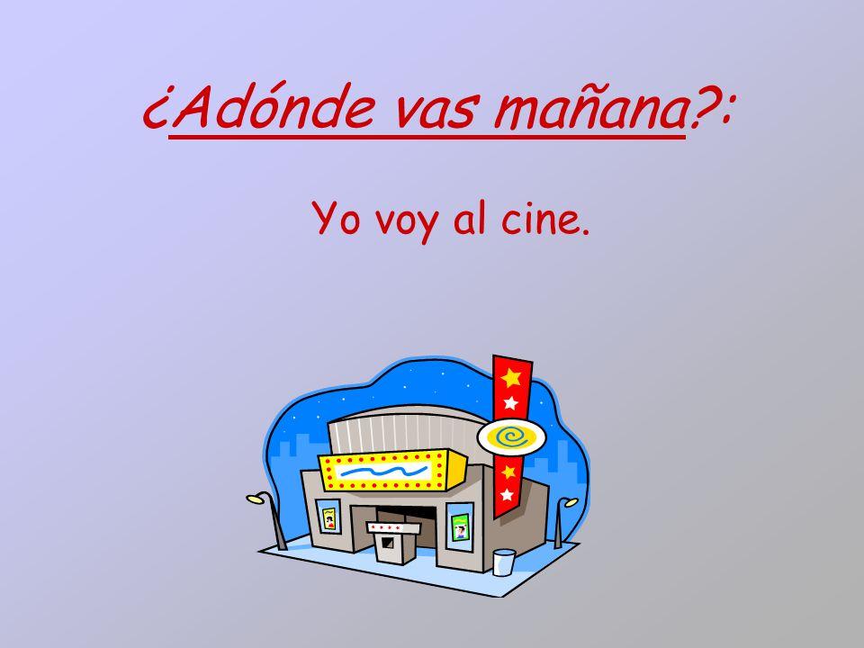 ¿Adónde vas mañana?: Yo voy al cine.