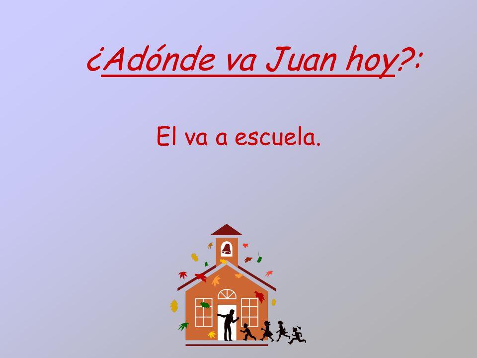 ¿Adónde va Juan hoy?: El va a escuela.