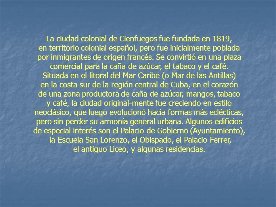 La ciudad colonial de Cienfuegos fue fundada en 1819, en territorio colonial español, pero fue inicialmente poblada por inmigrantes de origen francés.