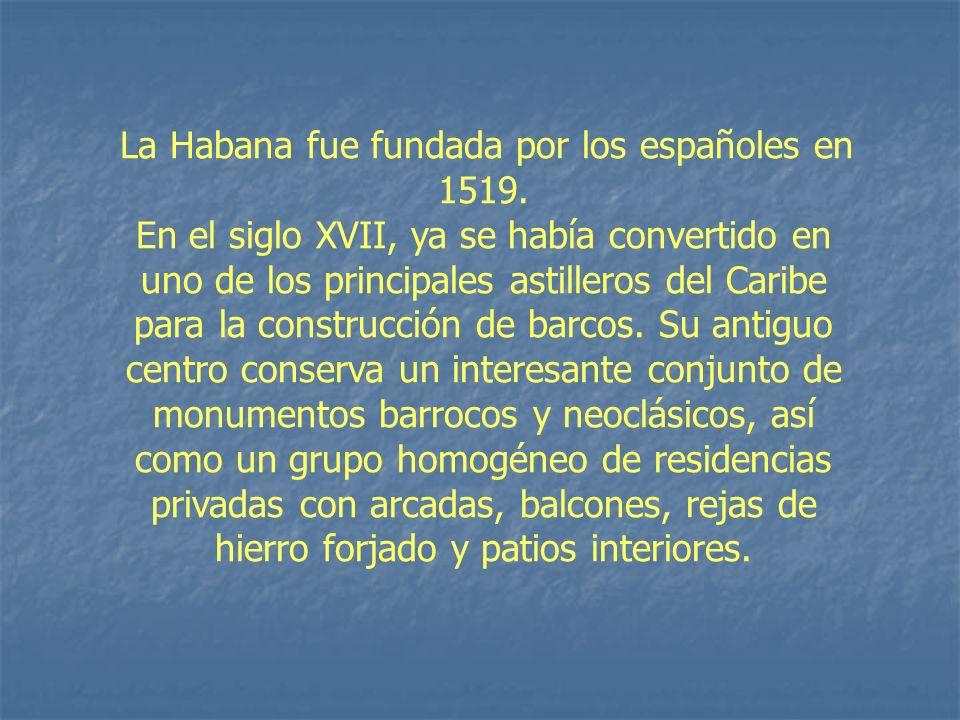 La Habana fue fundada por los españoles en 1519. En el siglo XVII, ya se había convertido en uno de los principales astilleros del Caribe para la cons