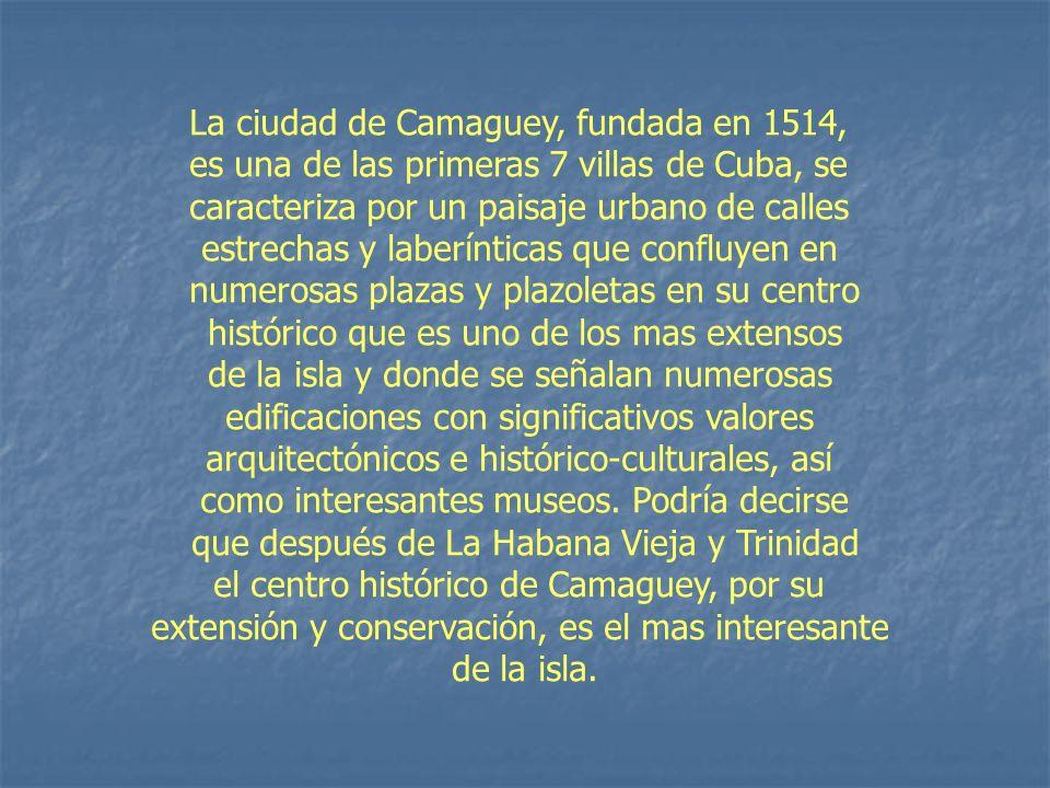 La ciudad de Camaguey, fundada en 1514, es una de las primeras 7 villas de Cuba, se caracteriza por un paisaje urbano de calles estrechas y laberíntic