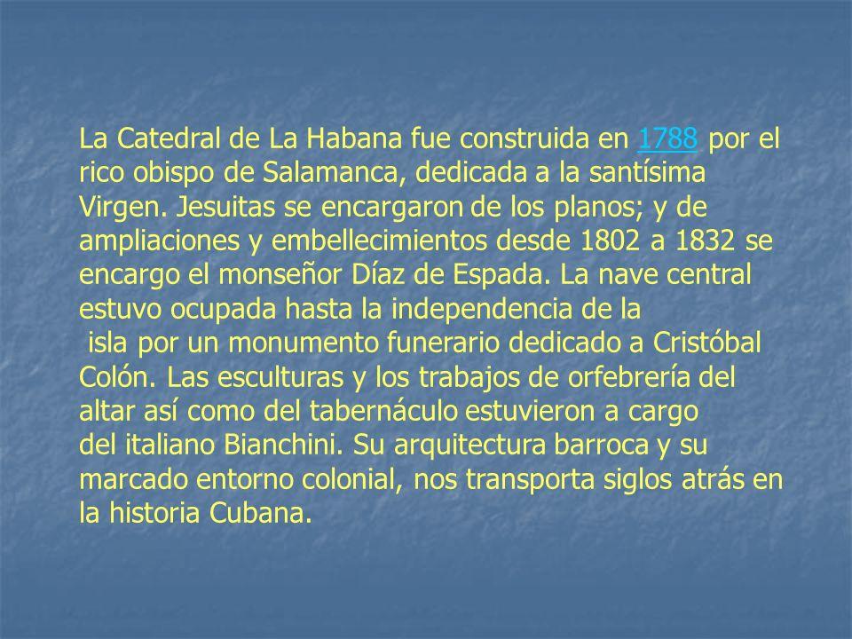 La Catedral de La Habana fue construida en 1788 por el rico obispo de Salamanca, dedicada a la santísima Virgen. Jesuitas se encargaron de los planos;