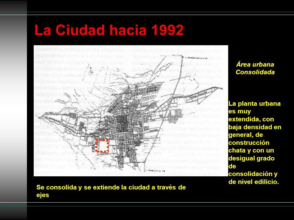 La Ciudad hacia 1992 Se consolida y se extiende la ciudad a través de ejes Área urbana Consolidada La planta urbana es muy extendida, con baja densida