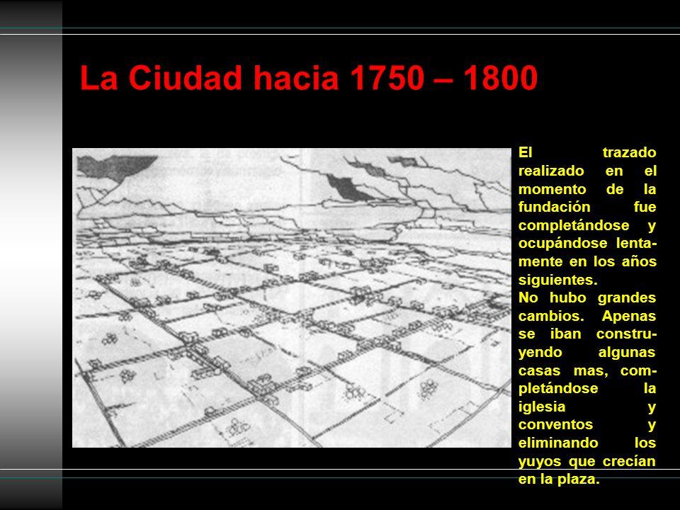 La Ciudad hacia 1750 – 1800 El trazado realizado en el momento de la fundación fue completándose y ocupándose lenta- mente en los años siguientes. No