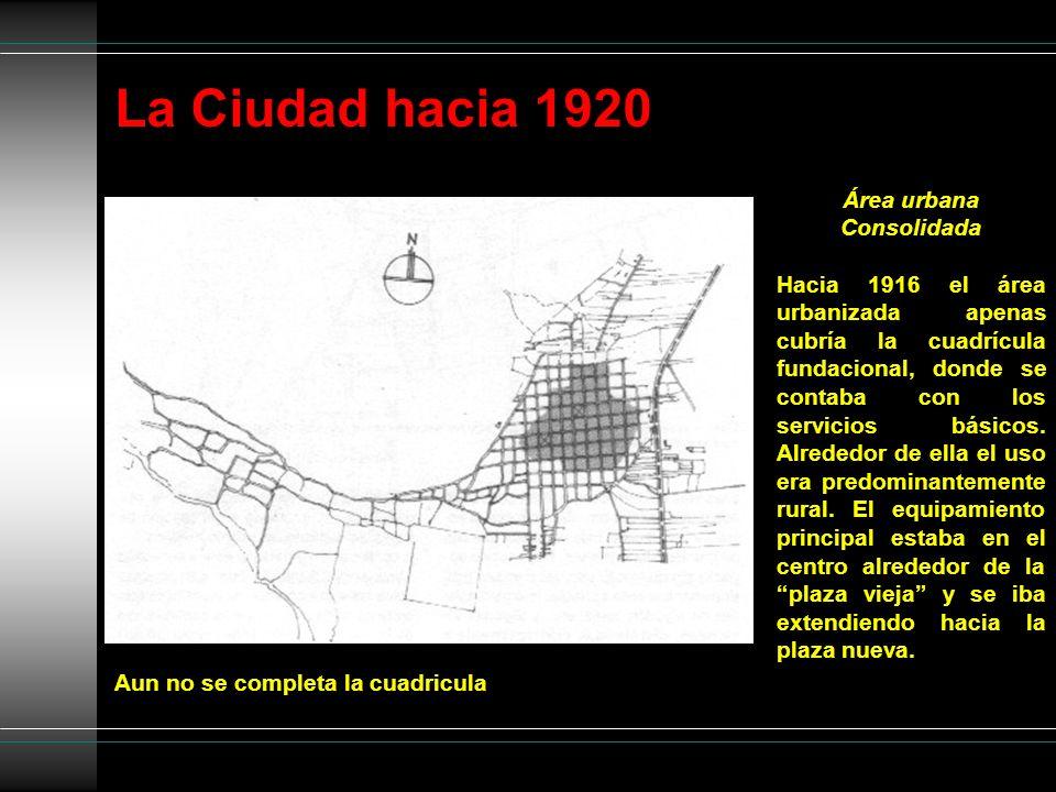 La Ciudad hacia 1920 Aun no se completa la cuadricula Área urbana Consolidada Hacia 1916 el área urbanizada apenas cubría la cuadrícula fundacional, d