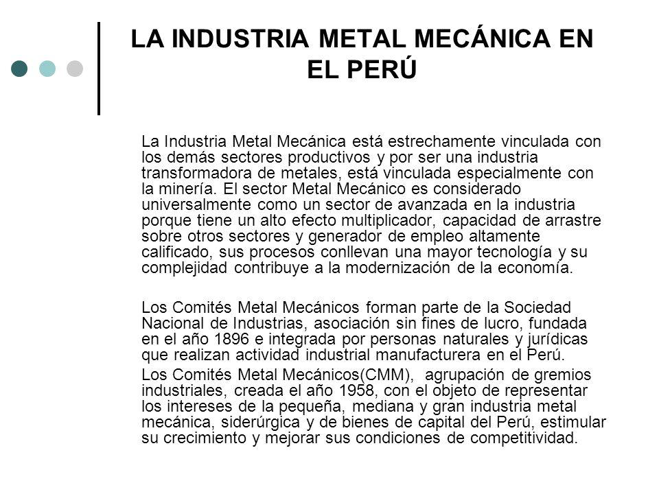 LA INDUSTRIA METAL MECÁNICA EN EL PERÚ La Industria Metal Mecánica está estrechamente vinculada con los demás sectores productivos y por ser una indus