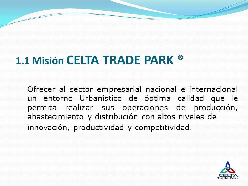 1.1 Misión CELTA TRADE PARK ® Ofrecer al sector empresarial nacional e internacional un entorno Urbanístico de óptima calidad que le permita realizar