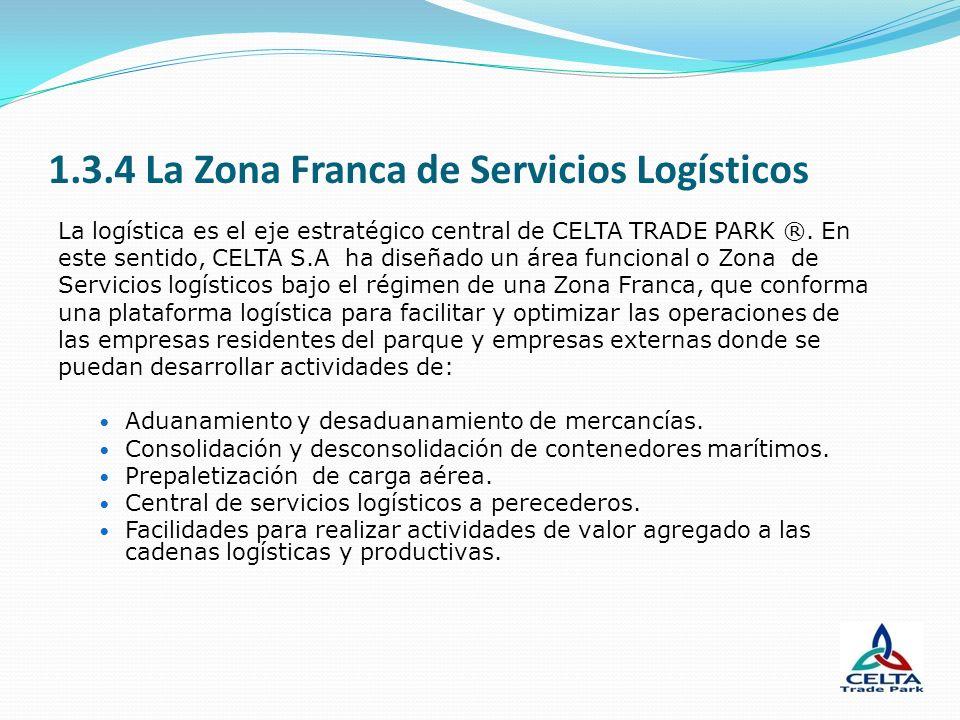 1.3.4 La Zona Franca de Servicios Logísticos La logística es el eje estratégico central de CELTA TRADE PARK ®. En este sentido, CELTA S.A ha diseñado