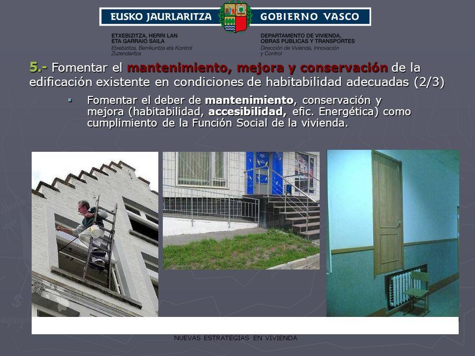 NUEVAS ESTRATEGIAS EN VIVIENDA 5.- Fomentar el mantenimiento, mejora y conservación de la edificación existente en condiciones de habitabilidad adecua