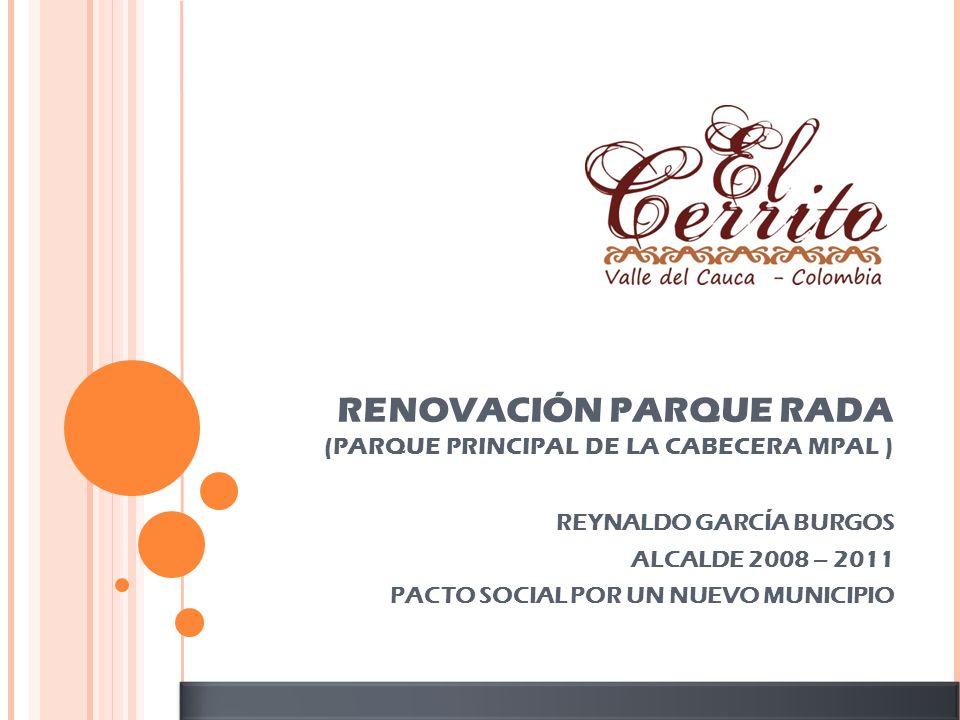 RENOVACIÓN PARQUE RADA (PARQUE PRINCIPAL DE LA CABECERA MPAL ) REYNALDO GARCÍA BURGOS ALCALDE 2008 – 2011 PACTO SOCIAL POR UN NUEVO MUNICIPIO