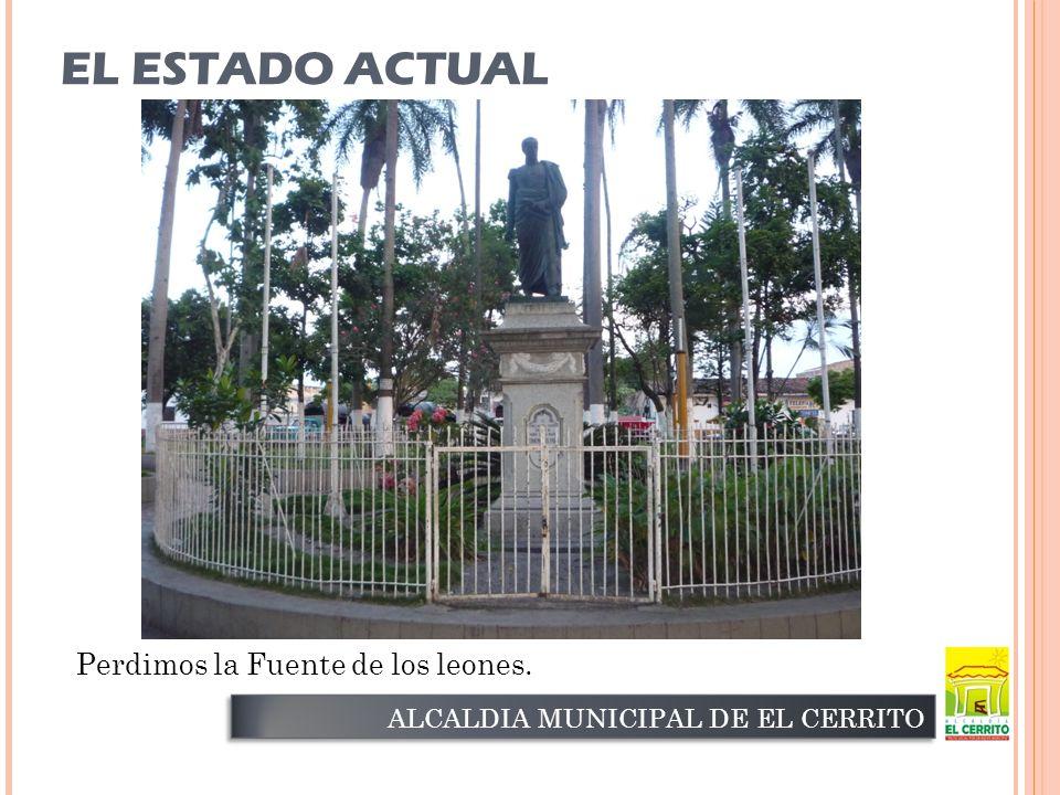 EL ESTADO ACTUAL ALCALDIA MUNICIPAL DE EL CERRITO Perdimos la Fuente de los leones.