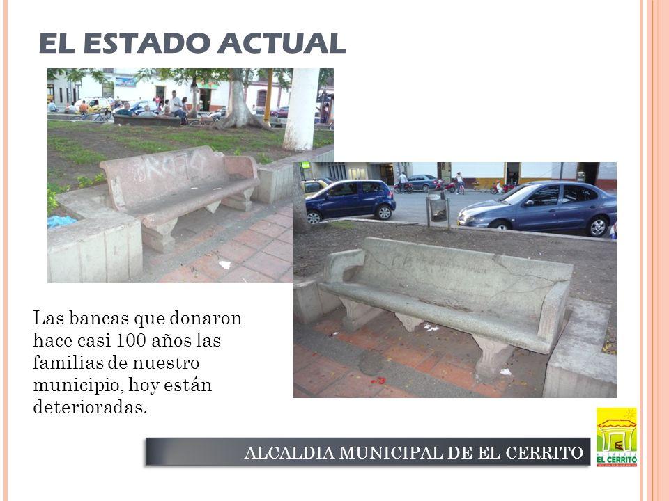 EL ESTADO ACTUAL ALCALDIA MUNICIPAL DE EL CERRITO Las bancas que donaron hace casi 100 años las familias de nuestro municipio, hoy están deterioradas.