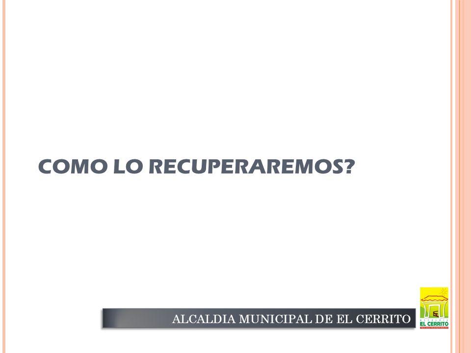 COMO LO RECUPERAREMOS ALCALDIA MUNICIPAL DE EL CERRITO