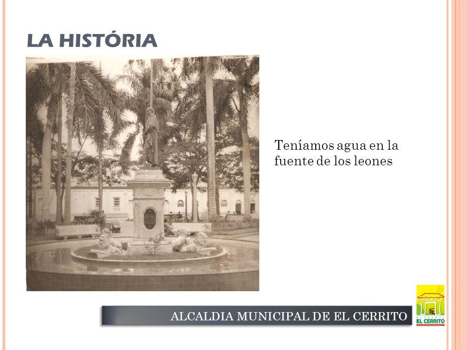 LA HISTÓRIA ALCALDIA MUNICIPAL DE EL CERRITO Teníamos agua en la fuente de los leones