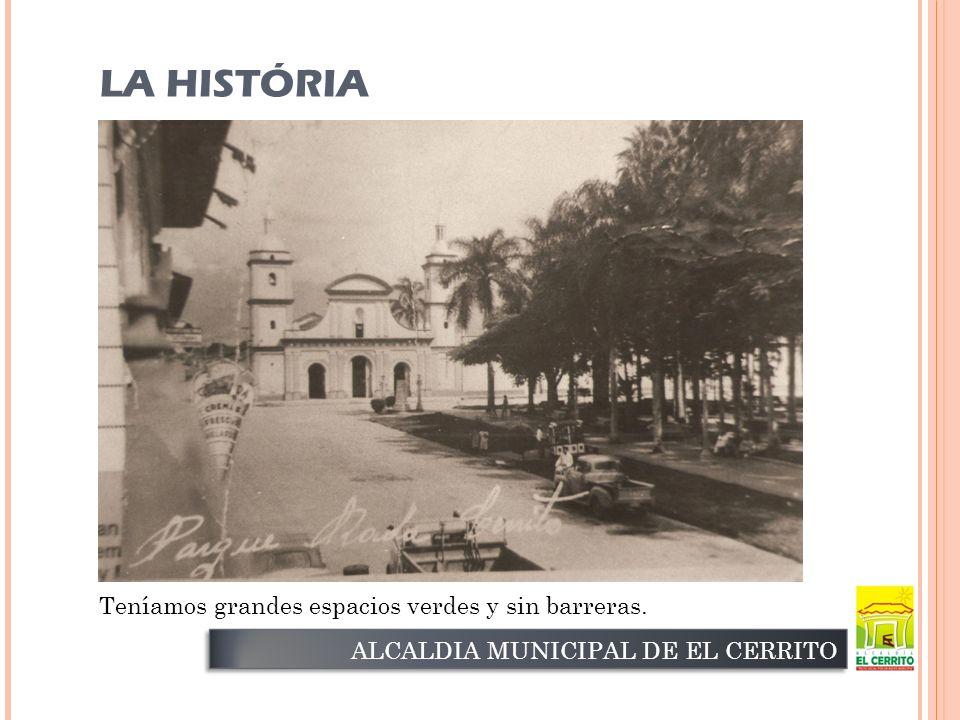 ALCALDIA MUNICIPAL DE EL CERRITO Teníamos grandes espacios verdes y sin barreras. LA HISTÓRIA