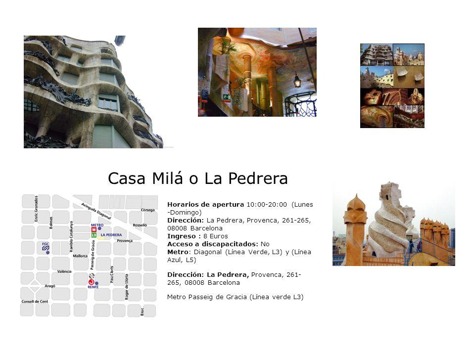 Casa Milá o La Pedrera Horarios de apertura 10:00-20:00 (Lunes -Domingo) Dirección: La Pedrera, Provenca, 261-265, 08008 Barcelona Ingreso : 8 Euros A