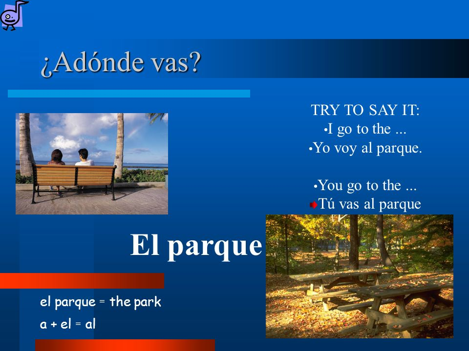 ¿Adónde vas. el parque = the park a + el = al El parque TRY TO SAY IT: I go to the...
