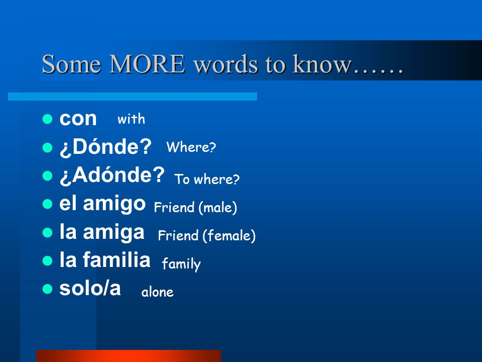 Some MORE words to know…… con ¿Dónde. ¿Adónde. el amigo la amiga la familia solo/a with Where.