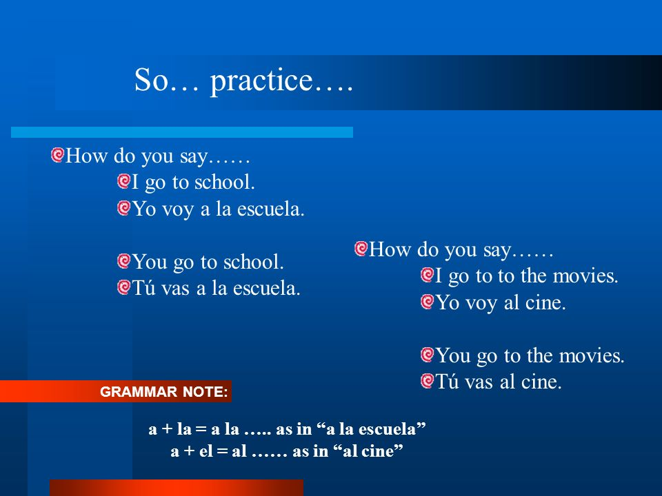 So… practice…. How do you say…… I go to school. Yo voy a la escuela. You go to school. Tú vas a la escuela. a + la = a la ….. as in a la escuela a + e
