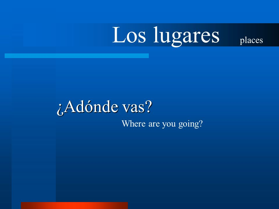 Los lugares places ¿Adónde vas? Where are you going?