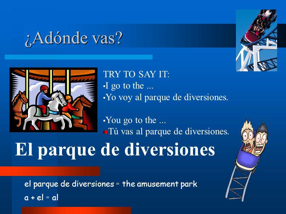 ¿Adónde vas? el parque de diversiones = the amusement park a + el = al El parque de diversiones TRY TO SAY IT: I go to the... Yo voy al parque de dive
