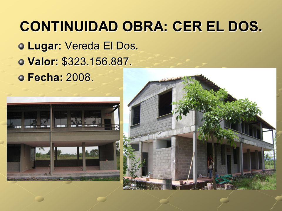 CONTINUIDAD OBRA: CER EL DOS. Lugar: Vereda El Dos. Valor: $323.156.887. Fecha: 2008.