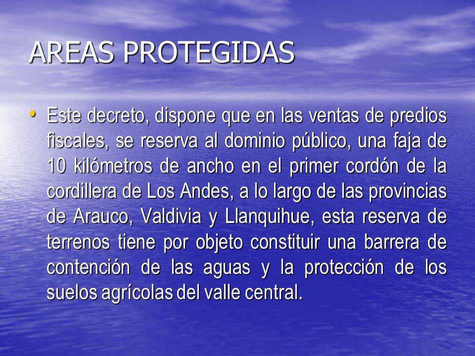 AREAS PROTEGIDAS Este decreto, dispone que en las ventas de predios fiscales, se reserva al dominio público, una faja de 10 kilómetros de ancho en el primer cordón de la cordillera de Los Andes, a lo largo de las provincias de Arauco, Valdivia y Llanquihue, esta reserva de terrenos tiene por objeto constituir una barrera de contención de las aguas y la protección de los suelos agrícolas del valle central.
