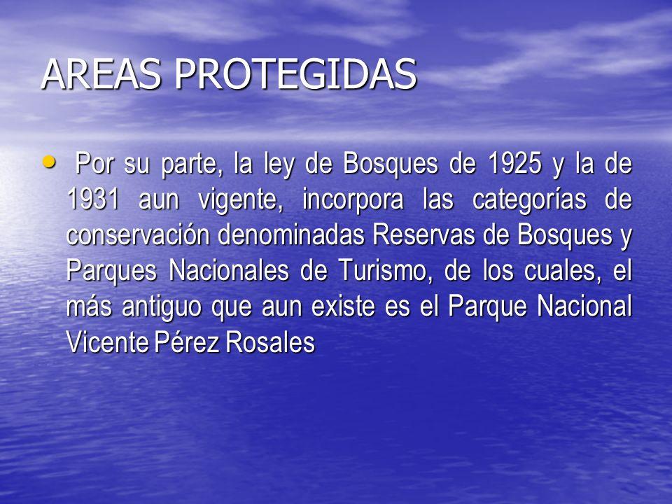 AREAS PROTEGIDAS Por su parte, la ley de Bosques de 1925 y la de 1931 aun vigente, incorpora las categorías de conservación denominadas Reservas de Bosques y Parques Nacionales de Turismo, de los cuales, el más antiguo que aun existe es el Parque Nacional Vicente Pérez Rosales Por su parte, la ley de Bosques de 1925 y la de 1931 aun vigente, incorpora las categorías de conservación denominadas Reservas de Bosques y Parques Nacionales de Turismo, de los cuales, el más antiguo que aun existe es el Parque Nacional Vicente Pérez Rosales