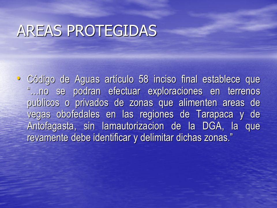 AREAS PROTEGIDAS Código de Aguas artículo 58 inciso final establece que …no se podran efectuar exploraciones en terrenos publicos o privados de zonas que alimenten areas de vegas obofedales en las regiones de Tarapaca y de Antofagasta, sin lamautorizacion de la DGA, la que revamente debe identificar y delimitar dichas zonas.